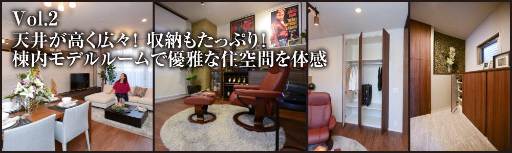 Vol.2 天井が高く広々!収納もたっぷり!棟内モデルルームで優雅な住空間を体感